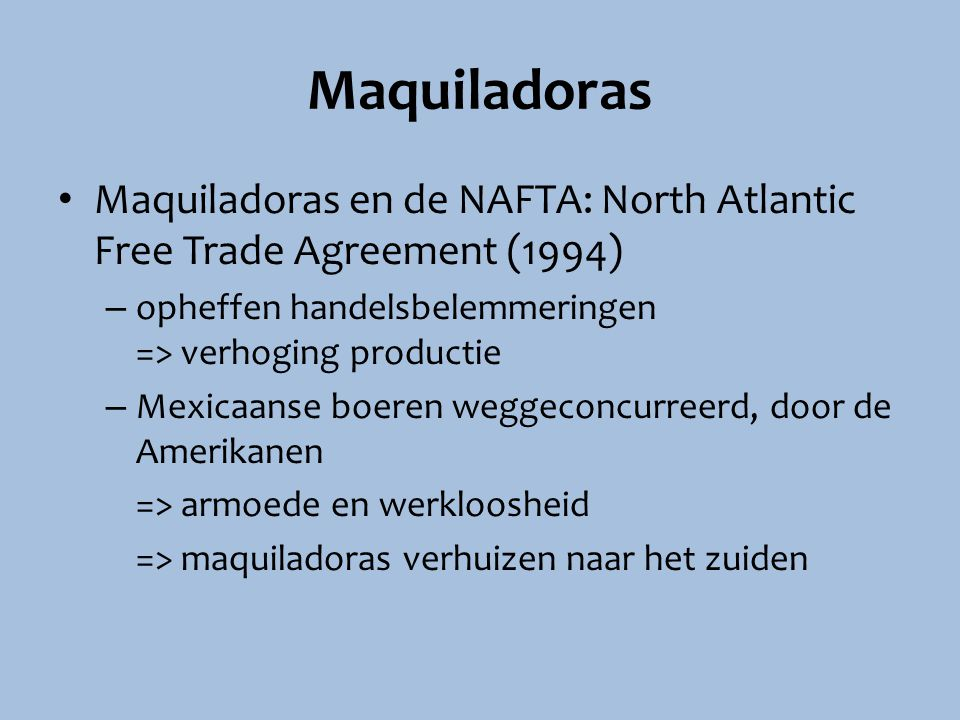 Maquiladoras Maquiladoras en de NAFTA: North Atlantic Free Trade Agreement (1994) opheffen handelsbelemmeringen => verhoging productie.