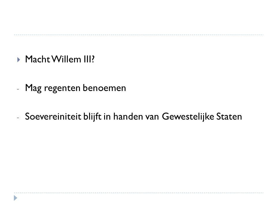 Macht Willem III Mag regenten benoemen Soevereiniteit blijft in handen van Gewestelijke Staten