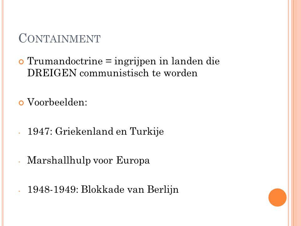 Containment Trumandoctrine = ingrijpen in landen die DREIGEN communistisch te worden. Voorbeelden: