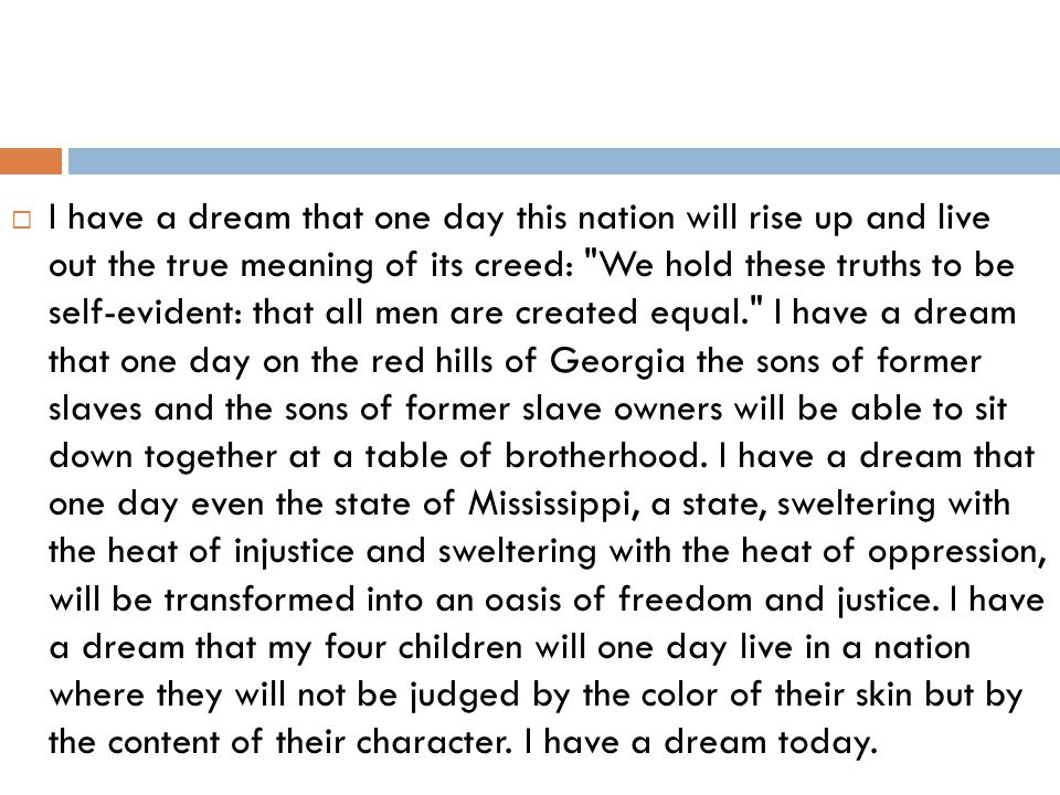 I have a dream that one day this nation will rise up and live out the true meaning of its creed: We hold these truths to be self-evident: that all men are created equal. I have a dream that one day on the red hills of Georgia the sons of former slaves and the sons of former slave owners will be able to sit down together at a table of brotherhood.