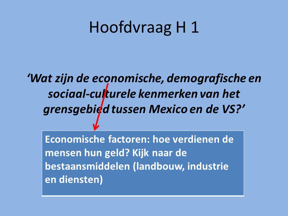Hoofdvraag H 1 'Wat zijn de economische, demografische en sociaal-culturele kenmerken van het grensgebied tussen Mexico en de VS '