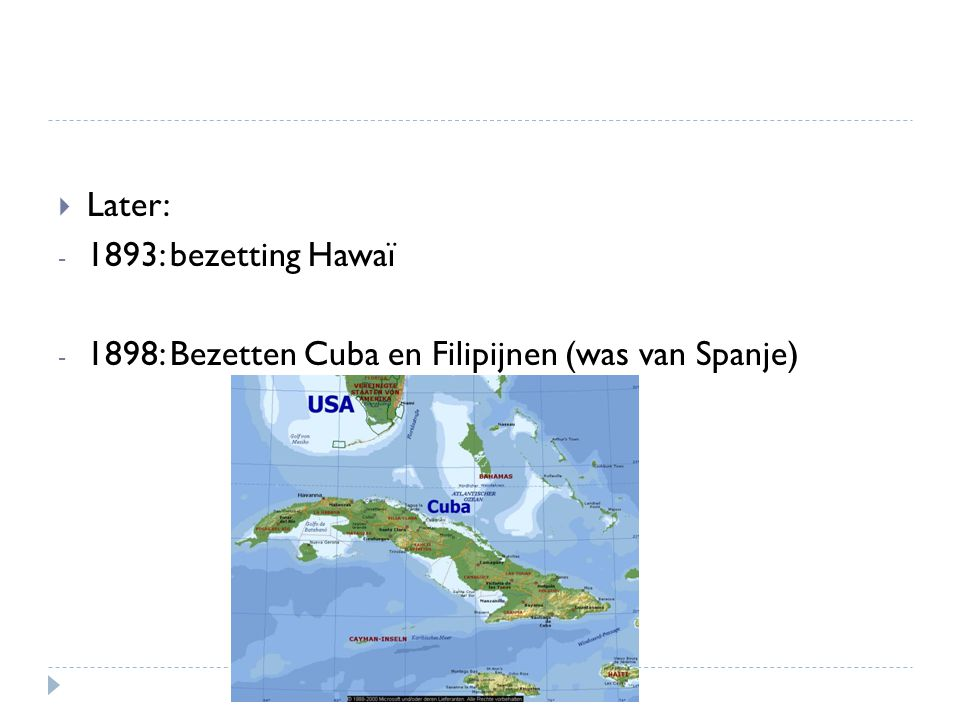 Later: 1893: bezetting Hawaï 1898: Bezetten Cuba en Filipijnen (was van Spanje)