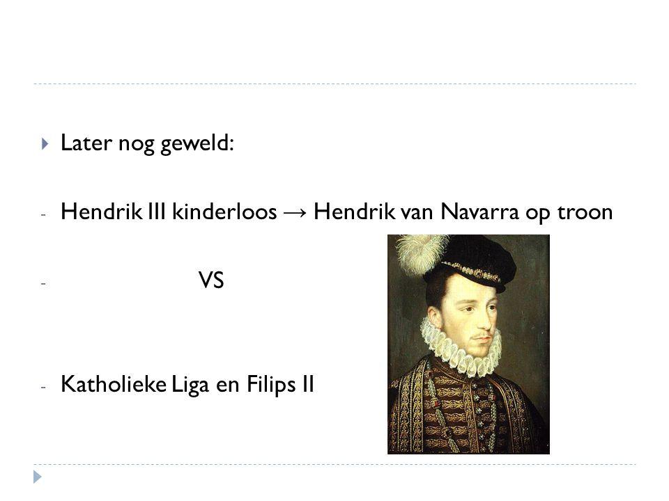 Later nog geweld: Hendrik III kinderloos → Hendrik van Navarra op troon.
