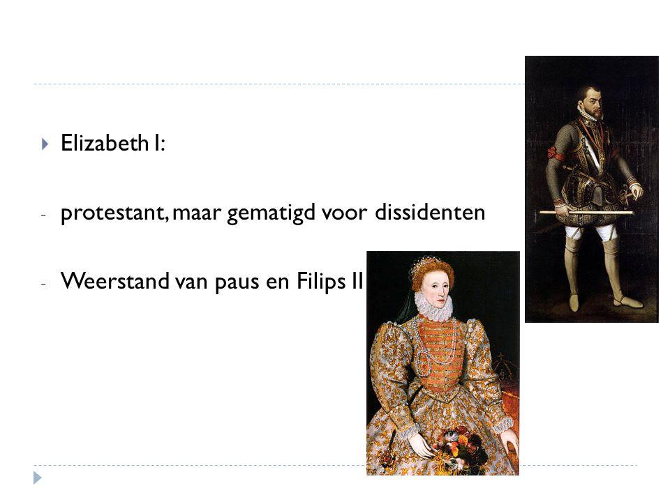 Elizabeth I: protestant, maar gematigd voor dissidenten Weerstand van paus en Filips II