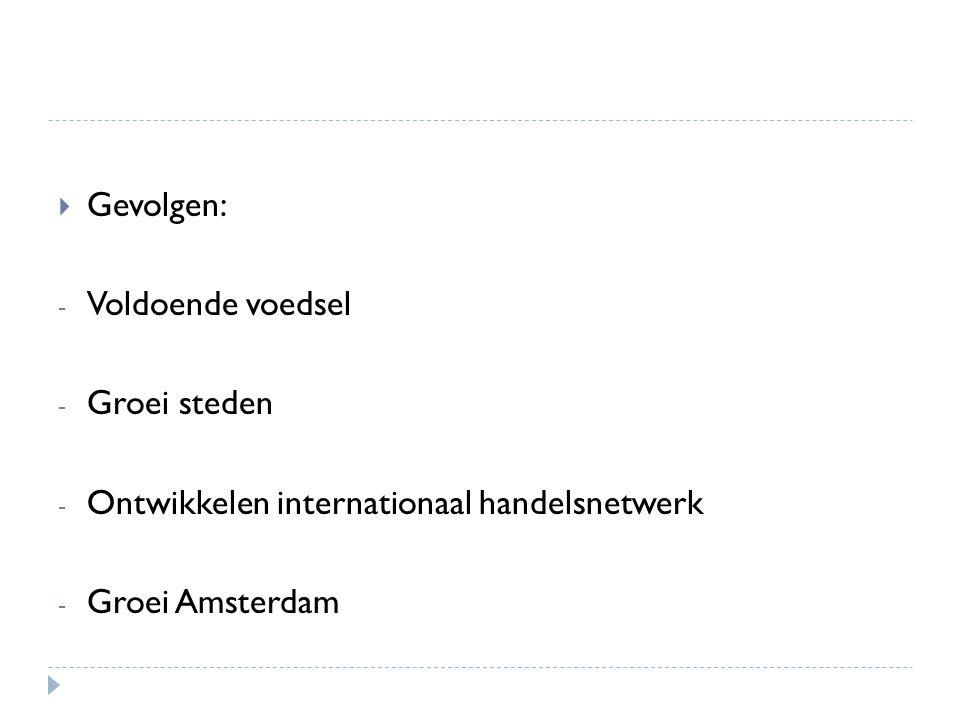 Gevolgen: Voldoende voedsel Groei steden Ontwikkelen internationaal handelsnetwerk Groei Amsterdam