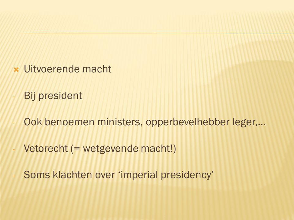 Uitvoerende macht Bij president. Ook benoemen ministers, opperbevelhebber leger,… Vetorecht (= wetgevende macht!)