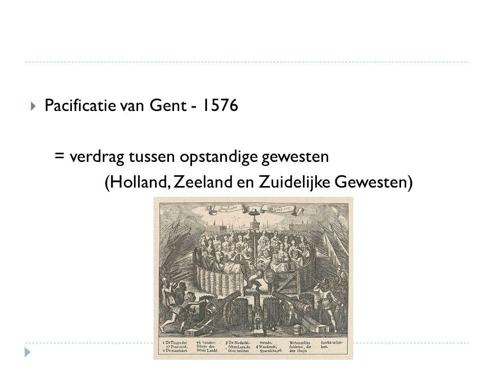 Pacificatie van Gent - 1576 = verdrag tussen opstandige gewesten.