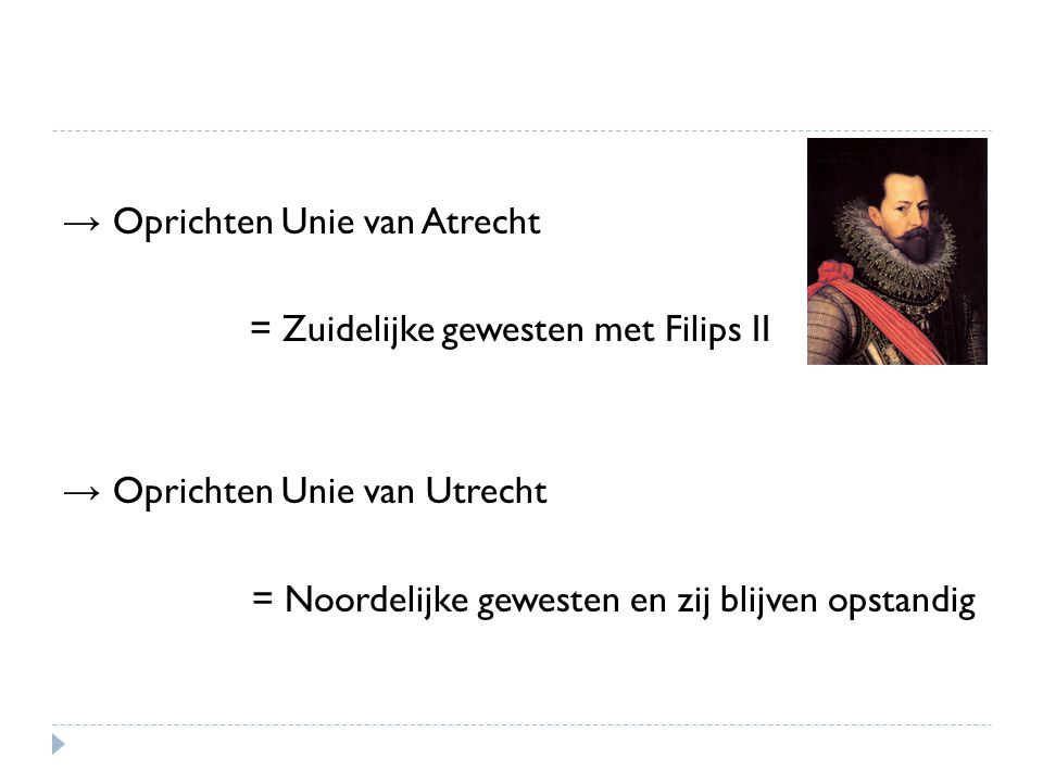 → Oprichten Unie van Atrecht = Zuidelijke gewesten met Filips II → Oprichten Unie van Utrecht = Noordelijke gewesten en zij blijven opstandig