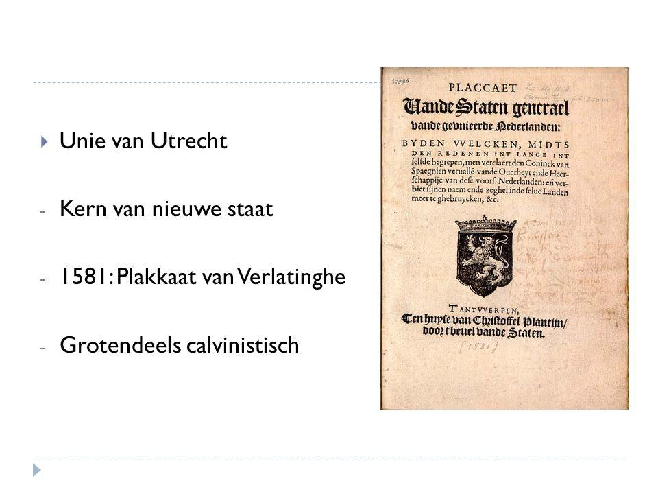 Unie van Utrecht Kern van nieuwe staat 1581: Plakkaat van Verlatinghe Grotendeels calvinistisch