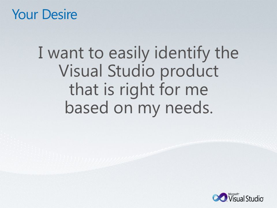 Your Desire I want to easily identify the Visual Studio product that is right for me based on my needs.