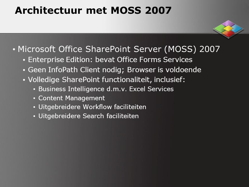 Architectuur met MOSS 2007 Microsoft Office SharePoint Server (MOSS) 2007. Enterprise Edition: bevat Office Forms Services.