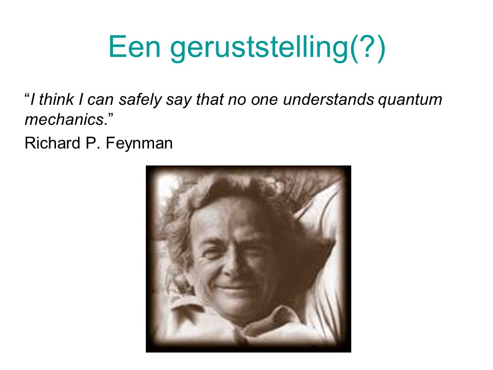 Een geruststelling( ) I think I can safely say that no one understands quantum mechanics. Richard P.
