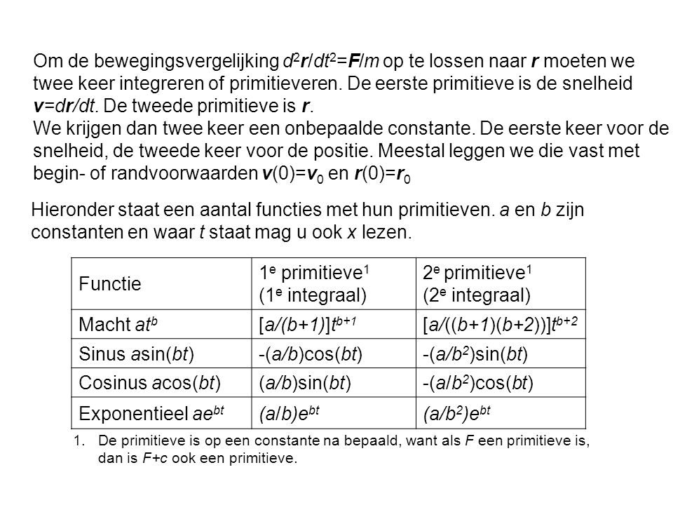 Om de bewegingsvergelijking d2r/dt2=F/m op te lossen naar r moeten we twee keer integreren of primitieveren. De eerste primitieve is de snelheid v=dr/dt. De tweede primitieve is r.