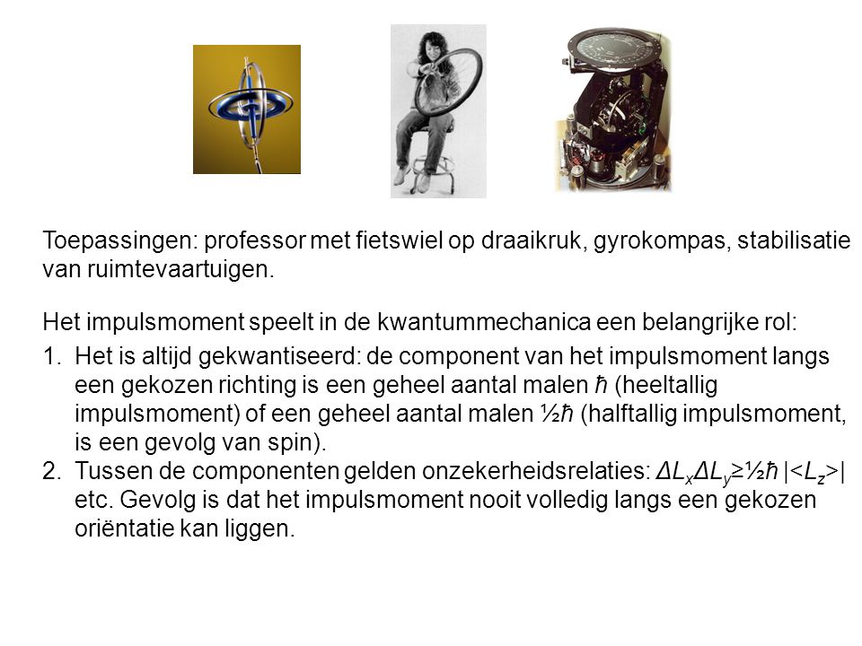 Toepassingen: professor met fietswiel op draaikruk, gyrokompas, stabilisatie van ruimtevaartuigen.