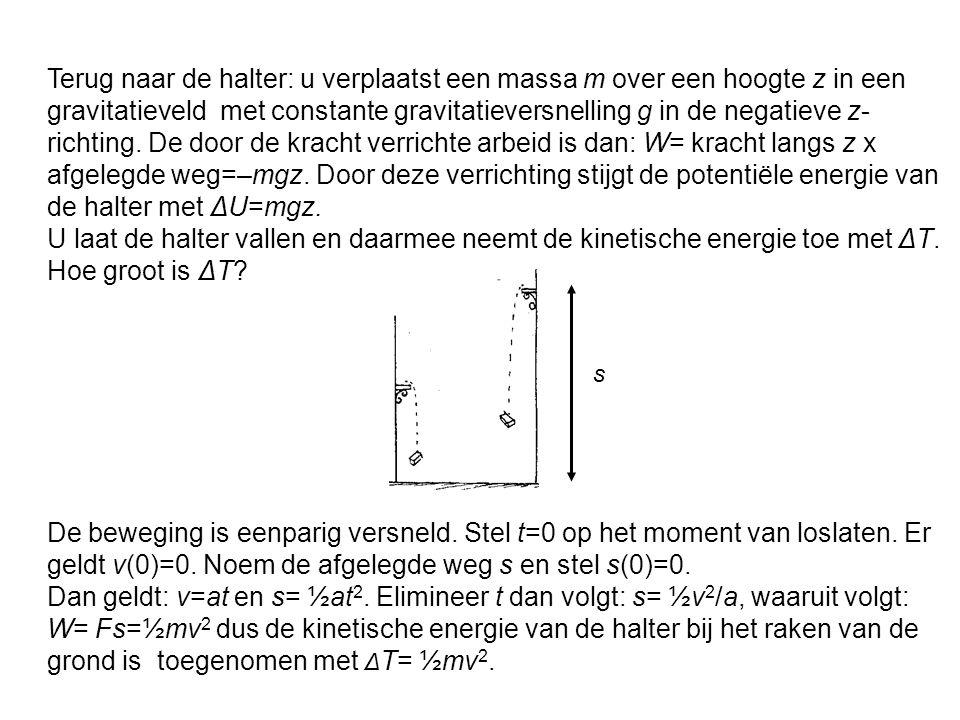 Terug naar de halter: u verplaatst een massa m over een hoogte z in een gravitatieveld met constante gravitatieversnelling g in de negatieve z-richting. De door de kracht verrichte arbeid is dan: W= kracht langs z x afgelegde weg=–mgz. Door deze verrichting stijgt de potentiële energie van de halter met ΔU=mgz.
