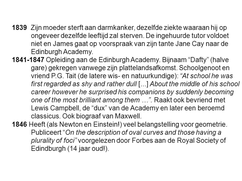 1839 Zijn moeder sterft aan darmkanker, dezelfde ziekte waaraan hij op ongeveer dezelfde leeftijd zal sterven. De ingehuurde tutor voldoet niet en James gaat op voorspraak van zijn tante Jane Cay naar de Edinburgh Academy.