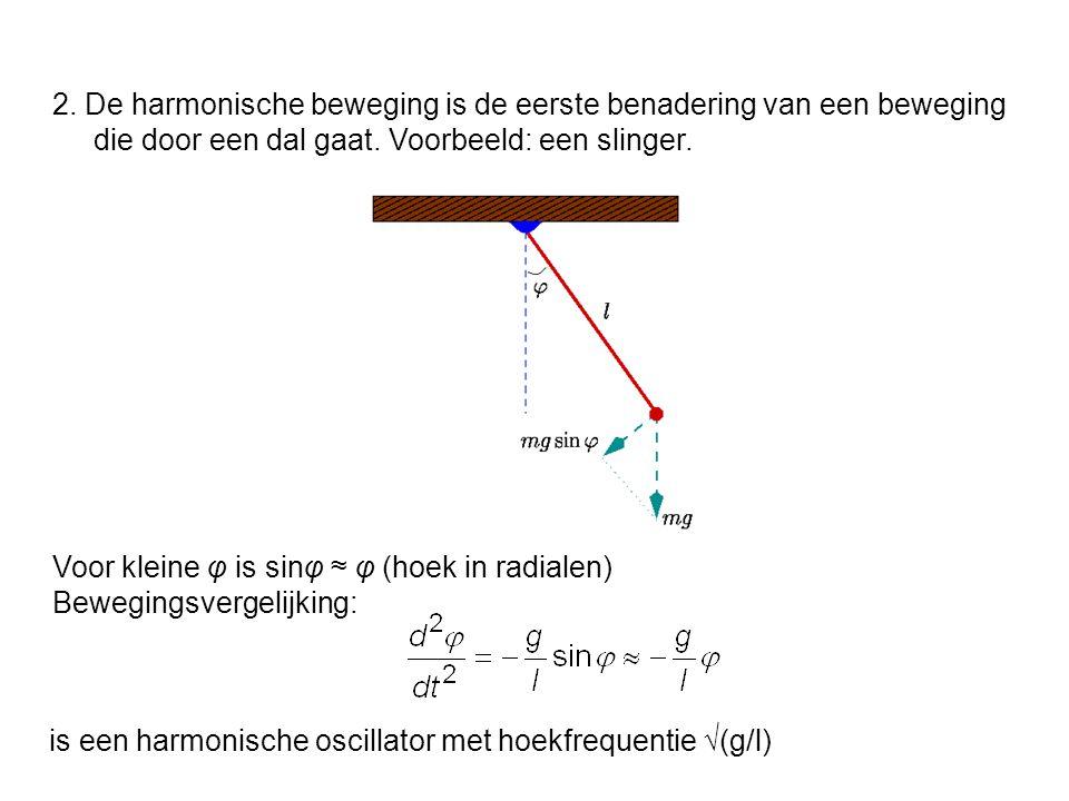 2. De harmonische beweging is de eerste benadering van een beweging die door een dal gaat. Voorbeeld: een slinger.