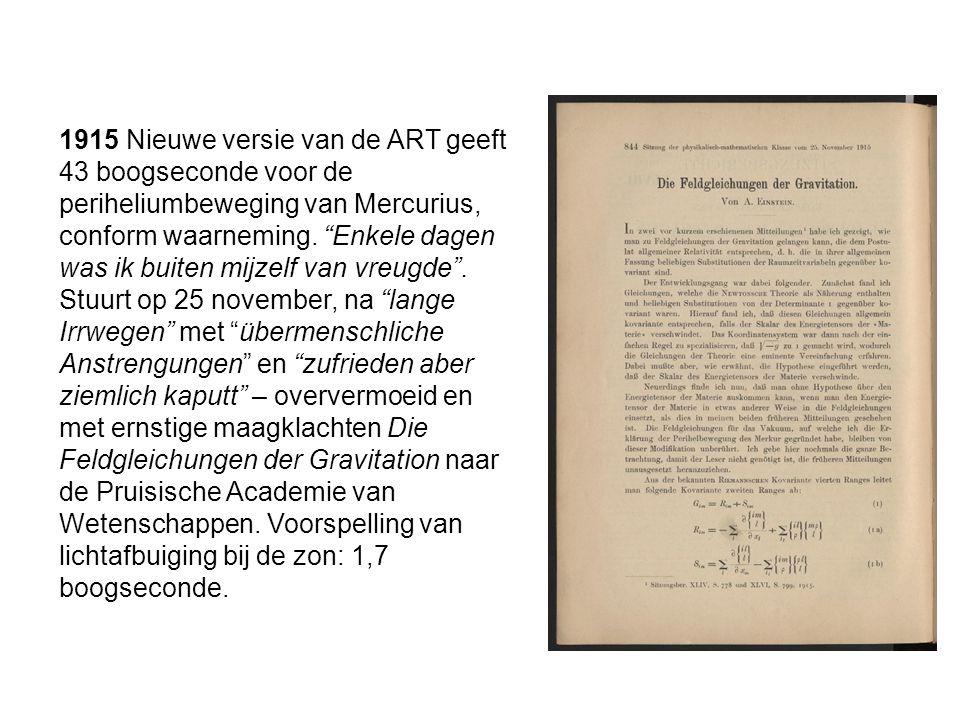 1915 Nieuwe versie van de ART geeft 43 boogseconde voor de periheliumbeweging van Mercurius, conform waarneming. Enkele dagen was ik buiten mijzelf van vreugde .