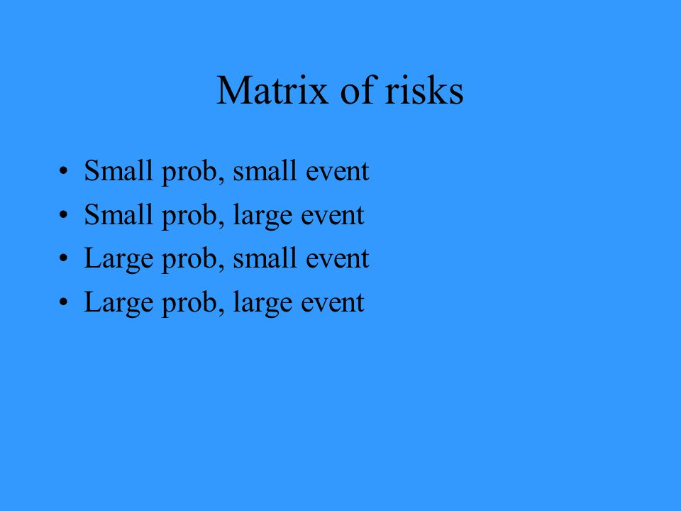 Matrix of risks Small prob, small event Small prob, large event