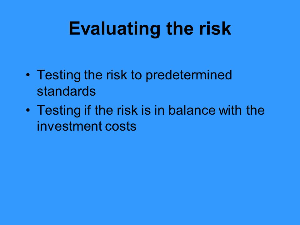 Evaluating the risk Testing the risk to predetermined standards