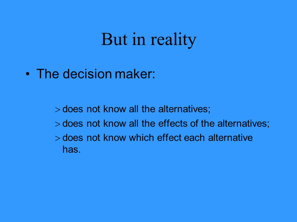 But in reality The decision maker: does not know all the alternatives;
