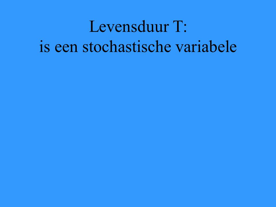 Levensduur T: is een stochastische variabele