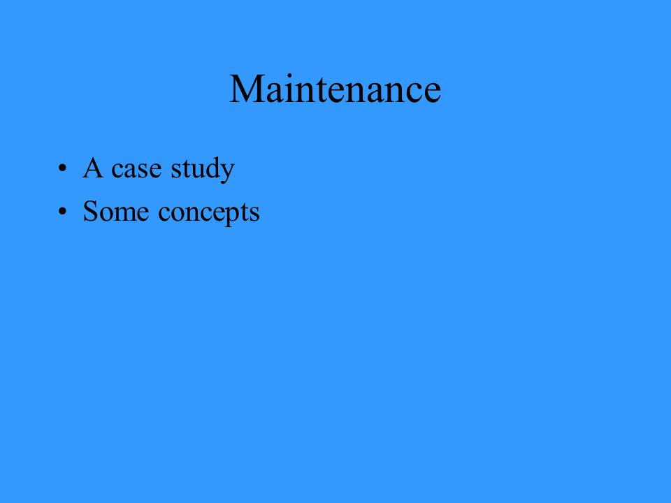 Maintenance A case study Some concepts