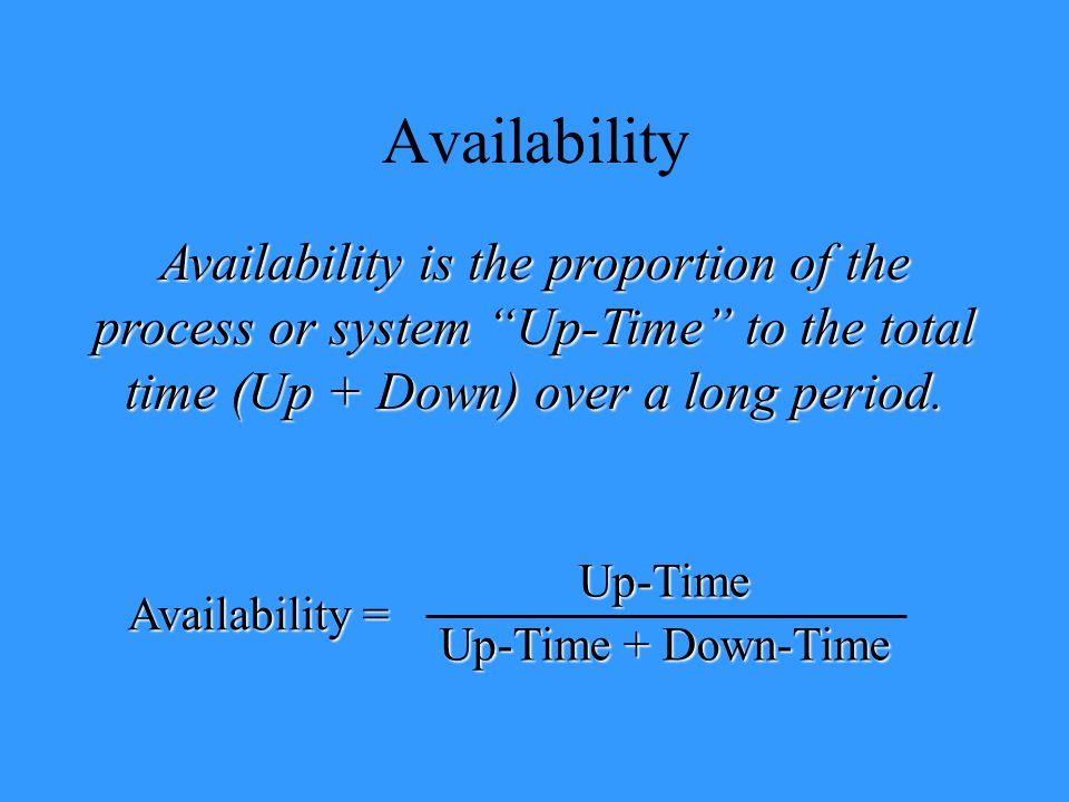 Availability Availability is the proportion of the process or system Up-Time to the total time (Up + Down) over a long period.