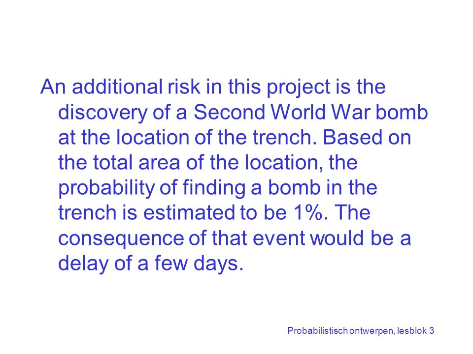 An additional risk in this project is the discovery of a Second World War bomb at the location of the trench. Based on the total area of the location, the probability of finding a bomb in the trench is estimated to be 1%. The consequence of that event would be a delay of a few days.