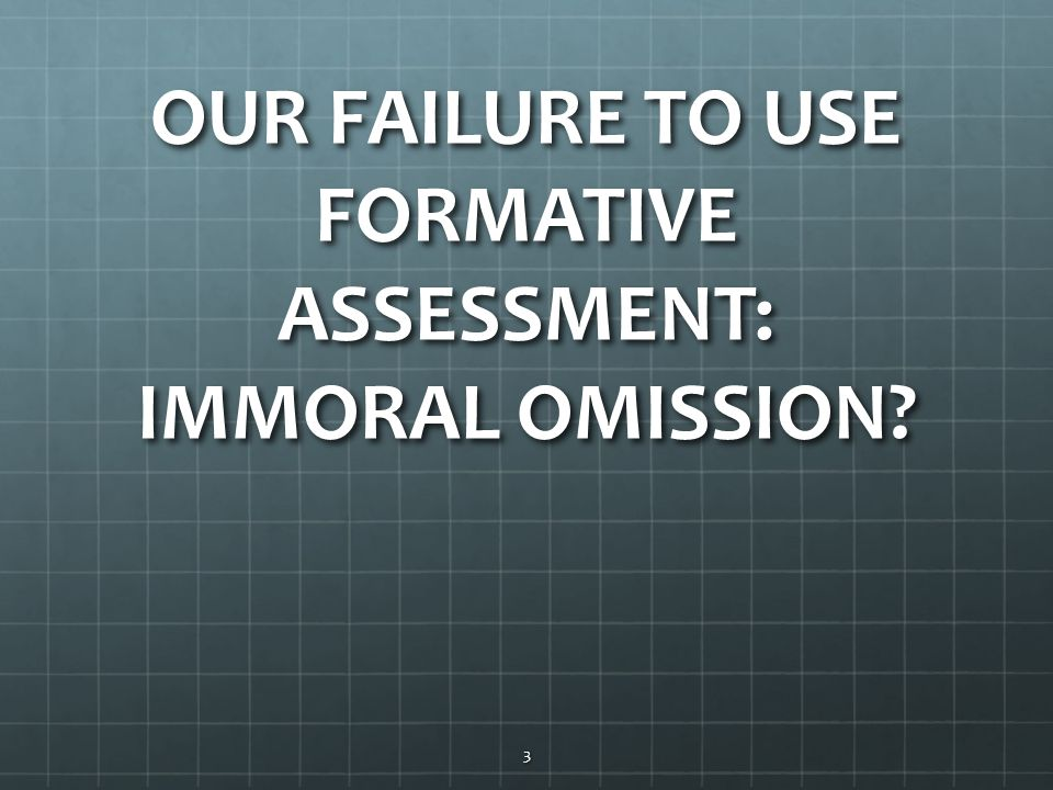 OUR FAILURE TO USE FORMATIVE ASSESSMENT: IMMORAL OMISSION