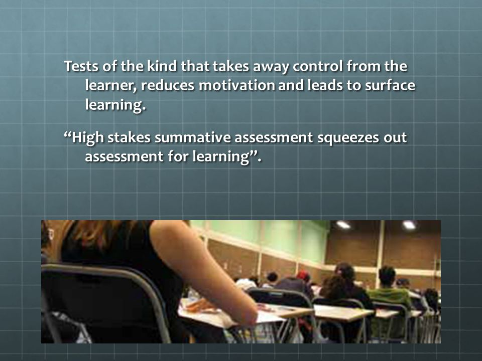 Tests of the kind that takes away control from the learner, reduces motivation and leads to surface learning.