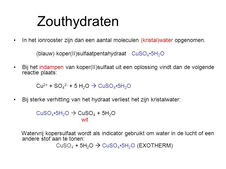 Zouthydraten In het ionrooster zijn dan een aantal moleculen (kristal)water opgenomen. (blauw) koper(II)sulfaatpentahydraat CuSO4•5H2O.