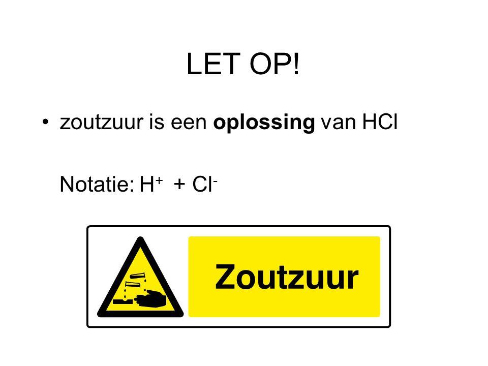 LET OP! zoutzuur is een oplossing van HCl Notatie: H+ + Cl-