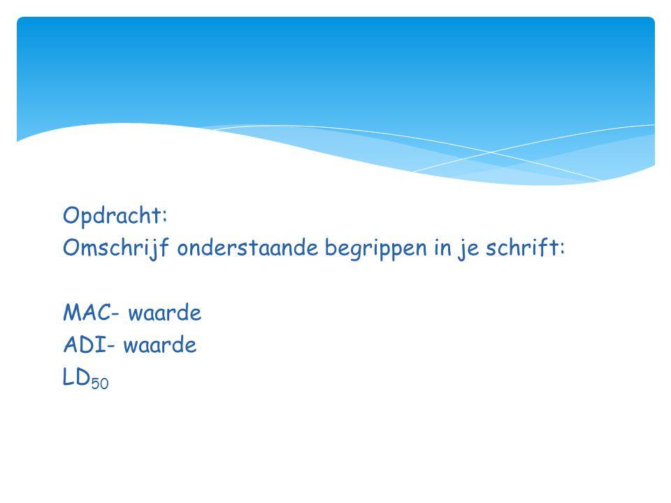 Opdracht: Omschrijf onderstaande begrippen in je schrift: MAC- waarde ADI- waarde LD50