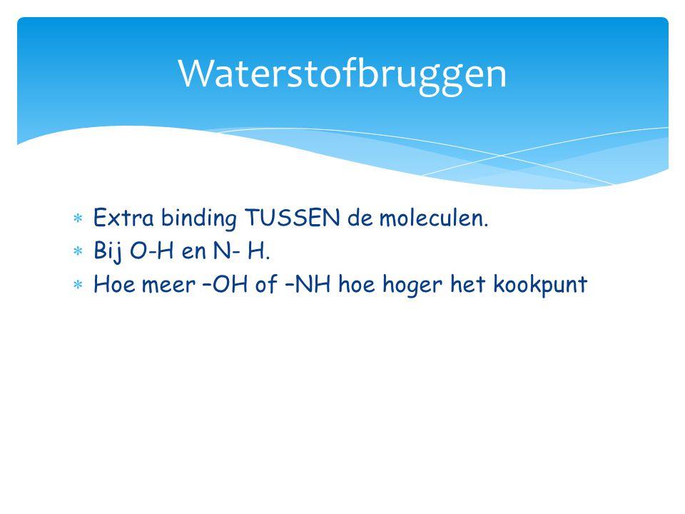 Waterstofbruggen Extra binding TUSSEN de moleculen. Bij O-H en N- H.