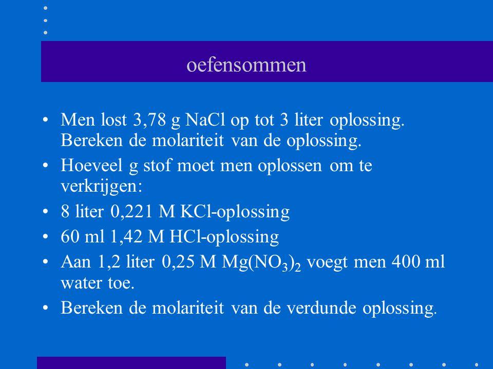 oefensommen Men lost 3,78 g NaCl op tot 3 liter oplossing. Bereken de molariteit van de oplossing.