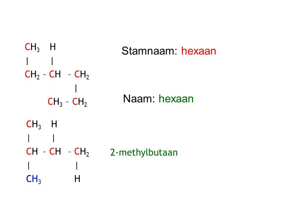 Stamnaam: hexaan Naam: hexaan CH3 H | | CH2 – CH – CH2 | CH3 – CH2