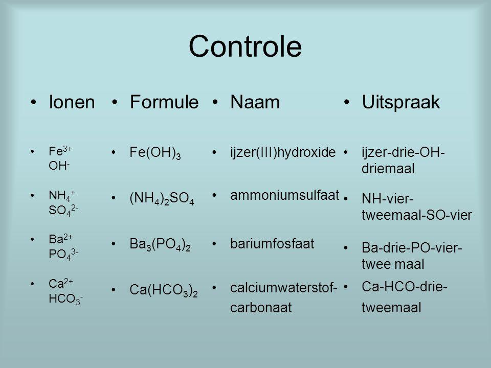Controle Ionen Formule Naam Uitspraak Fe(OH)3 (NH4)2SO4 Ba3(PO4)2