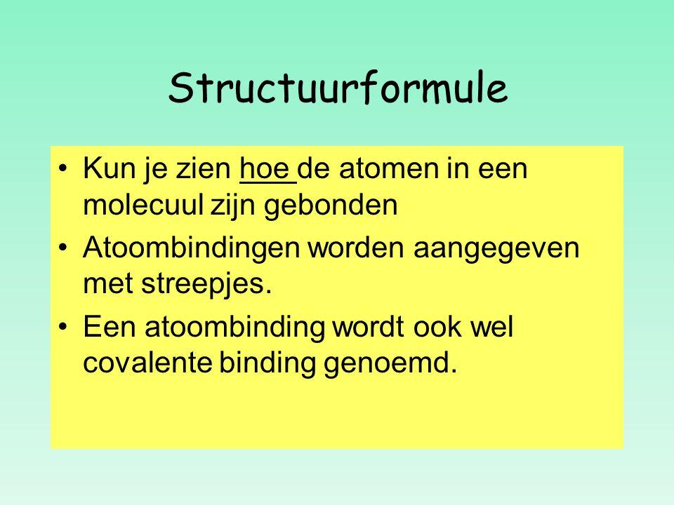 Structuurformule Kun je zien hoe de atomen in een molecuul zijn gebonden. Atoombindingen worden aangegeven met streepjes.