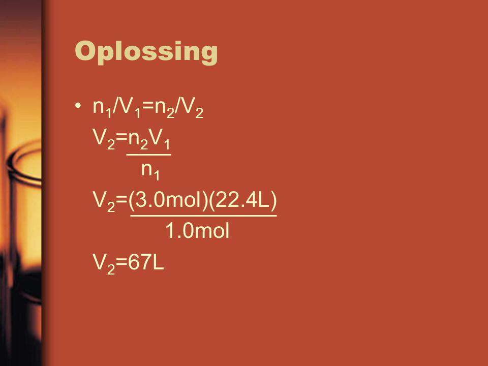 Oplossing n1/V1=n2/V2 V2=n2V1 n1 V2=(3.0mol)(22.4L) 1.0mol V2=67L