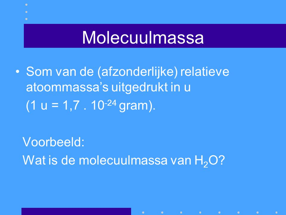 Molecuulmassa Som van de (afzonderlijke) relatieve atoommassa's uitgedrukt in u. (1 u = 1,7 . 10-24 gram).