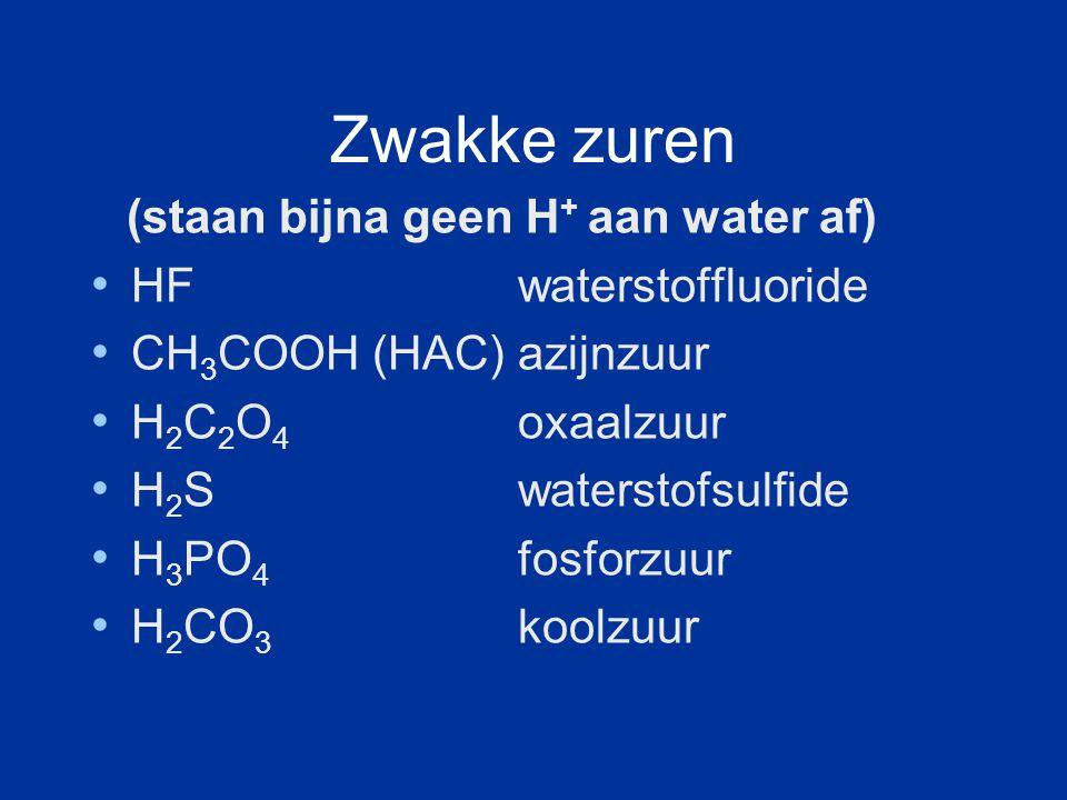 Zwakke zuren (staan bijna geen H+ aan water af) HF waterstoffluoride