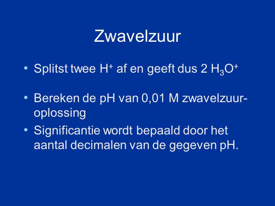 Zwavelzuur Splitst twee H+ af en geeft dus 2 H3O+