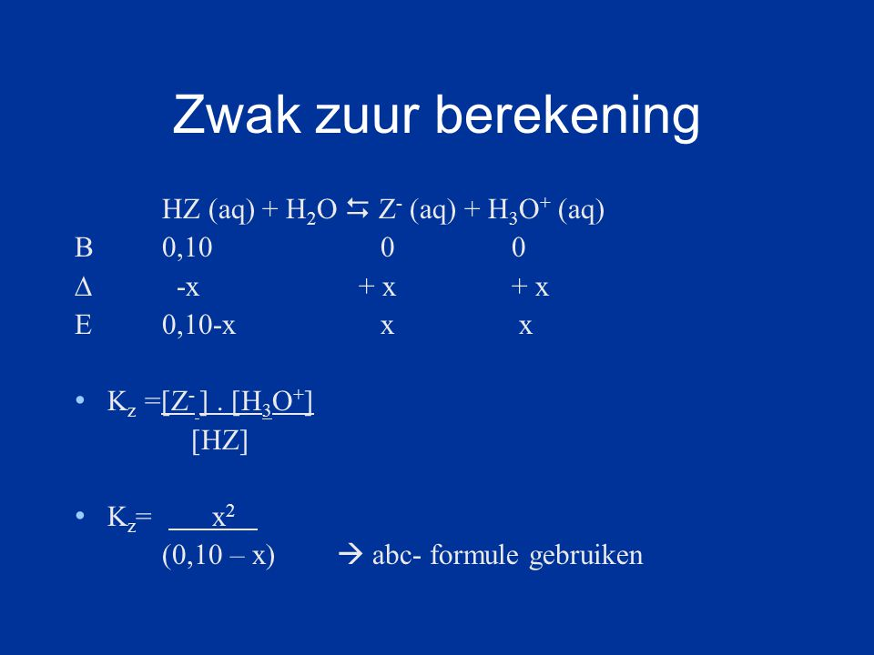 Zwak zuur berekening HZ (aq) + H2O  Z- (aq) + H3O+ (aq) B 0,10 0 0