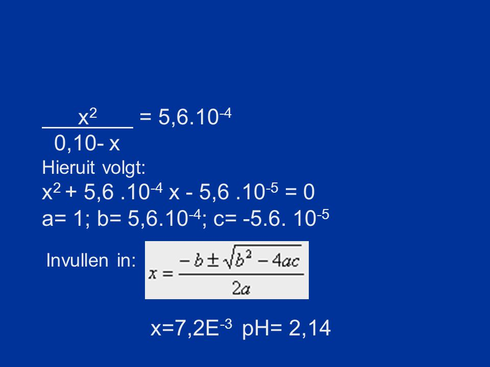 x2 = 5,6.10-4 0,10- x. Hieruit volgt: x2 + 5,6 .10-4 x - 5,6 .10-5 = 0. a= 1; b= 5,6.10-4; c= -5.6. 10-5.