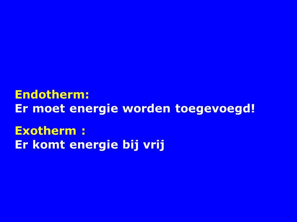 Endotherm: Er moet energie worden toegevoegd! Exotherm : Er komt energie bij vrij