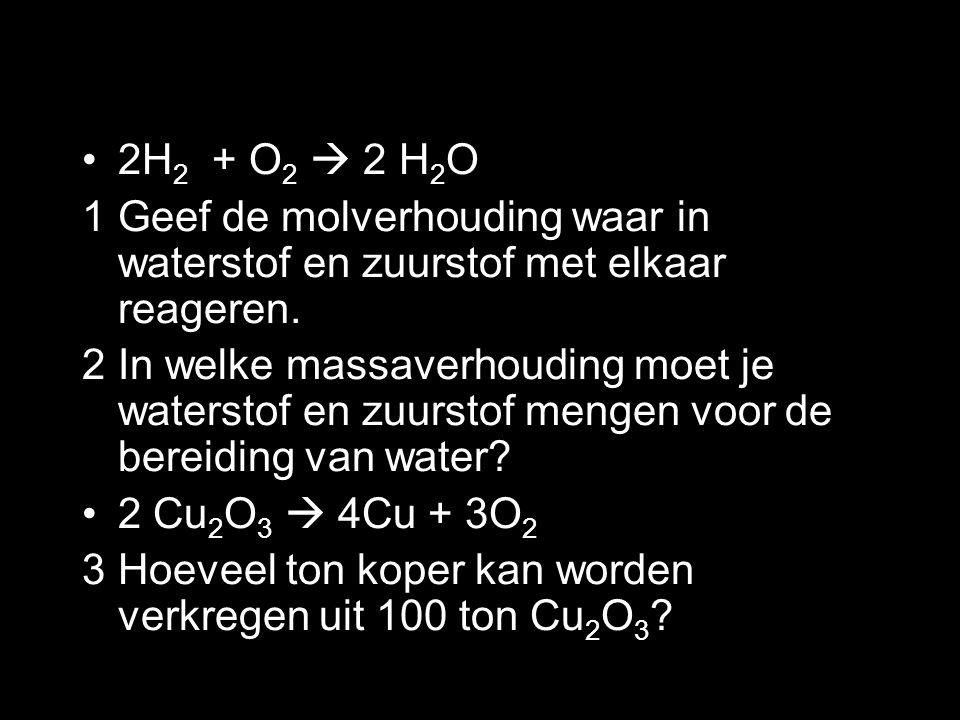 2H2 + O2  2 H2O 1 Geef de molverhouding waar in waterstof en zuurstof met elkaar reageren.
