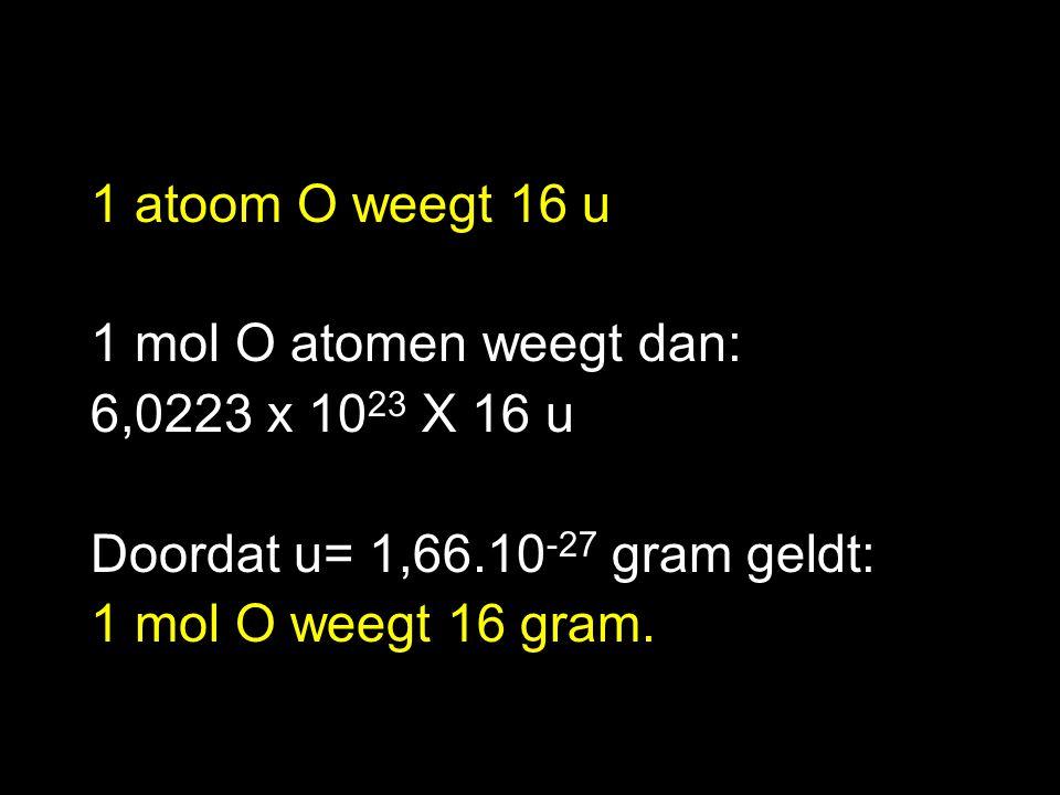 1 atoom O weegt 16 u 1 mol O atomen weegt dan: 6,0223 x 1023 X 16 u. Doordat u= 1,66.10-27 gram geldt: