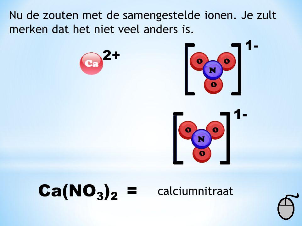 Ca(NO3)2 = 1- 2+ 1- Nu de zouten met de samengestelde ionen. Je zult