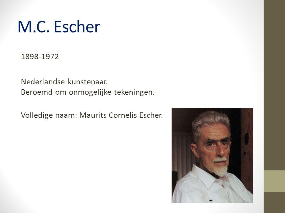 M.C. Escher 1898-1972 Nederlandse kunstenaar. Beroemd om onmogelijke tekeningen.